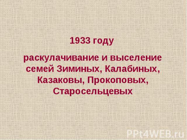 1933 году раскулачивание и выселение семей Зиминых, Калабиных, Казаковы, Прокоповых, Старосельцевых