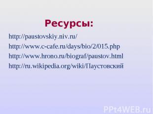 Ресурсы: http://paustovskiy.niv.ru/ http://www.c-cafe.ru/days/bio/2/015.php http