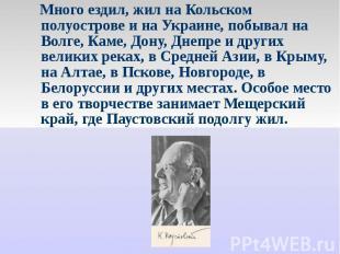 Много ездил, жил на Кольском полуострове и на Украине, побывал на Волге, Каме, Д