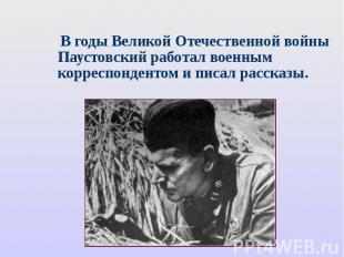 В годы Великой Отечественной войны Паустовский работал военным корреспондентом и