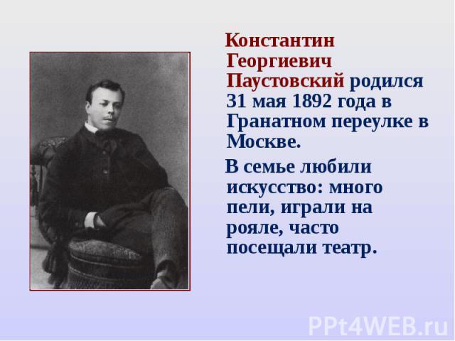 Константин Георгиевич Паустовский родился 31 мая 1892 года в Гранатном переулке в Москве. В семье любили искусство: много пели, играли на рояле, часто посещали театр.