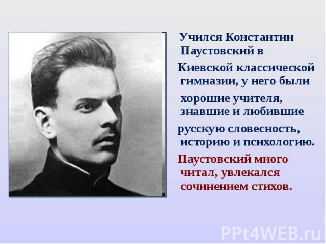 Учился Константин Паустовский в Киевской классической гимназии, у него были хорошие учителя, знавшие и любившие русскую словесность, историю и психологию. Паустовский много читал, увлекался сочинением стихов.