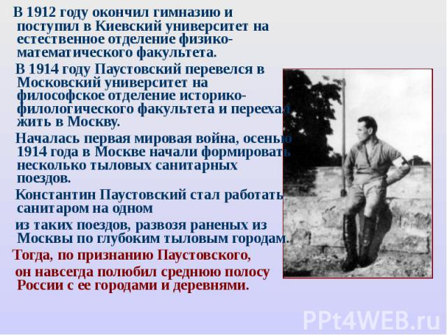 В 1912 году окончил гимназию и поступил в Киевский университет на естественное отделение физико- математического факультета. В 1914 году Паустовский перевелся в Московский университет на философское отделение историко- филологического факультета и п…