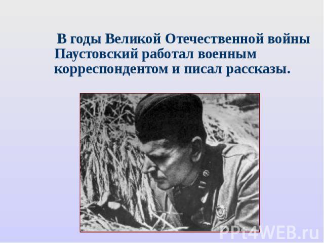 В годы Великой Отечественной войны Паустовский работал военным корреспондентом и писал рассказы.