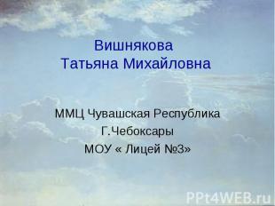 Вишнякова Татьяна Михайловна ММЦ Чувашская Республика Г.Чебоксары МОУ « Лицей 3»