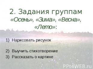 2. Задания группам «Осень», «Зима», «Весна», «Лето»: 1)Нарисовать рисунок 2)Выуч
