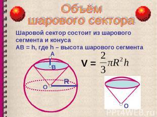 Шаровой сектор состоит из шарового сегмента и конуса АВ = h, где h – высота шаро