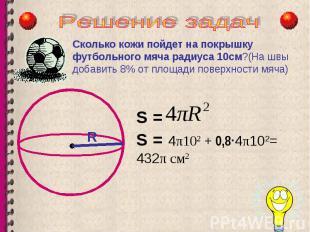 R Сколько кожи пойдет на покрышку футбольного мяча радиуса 10см?(На швы добавить