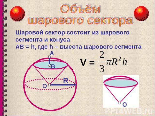Шаровой сектор состоит из шарового сегмента и конуса АВ = h, где h – высота шарового сегмента О В А V = R