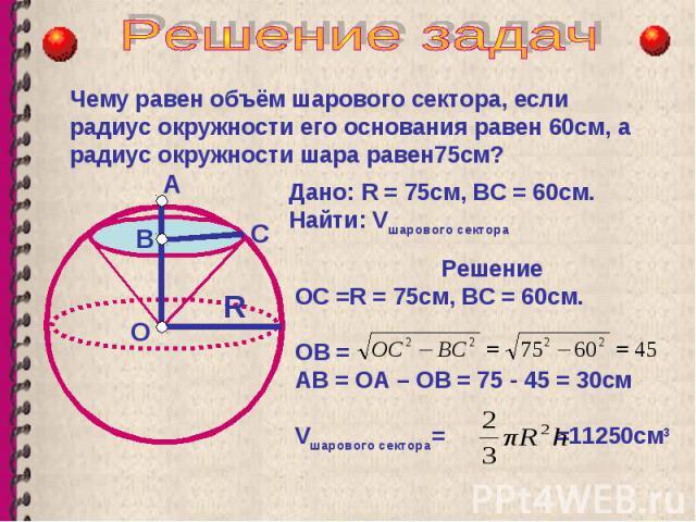 Чему равен объём шарового сектора, если радиус окружности его основания равен 60см, а радиус окружности шара равен75см? О В А R Дано: R = 75см, ВС = 60см. Найти: V шарового сектора С Решение ОC =R = 75см, ВС = 60см. ОВ = АВ = ОА – ОВ = 75 - 45 = 30с…