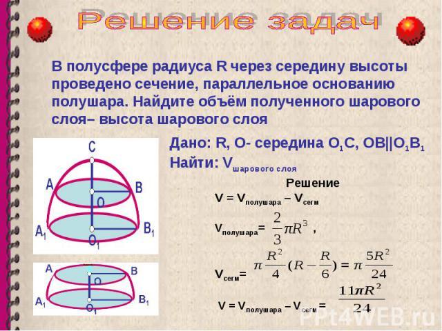 В полусфере радиуса R через середину высоты проведено сечение, параллельное основанию полушара. Найдите объём полученного шарового слоя– высота шарового слоя Решение V = V полушара – V сегм V полушара =, V сегм = V = V полушара – V сегм = Дано: R, О…