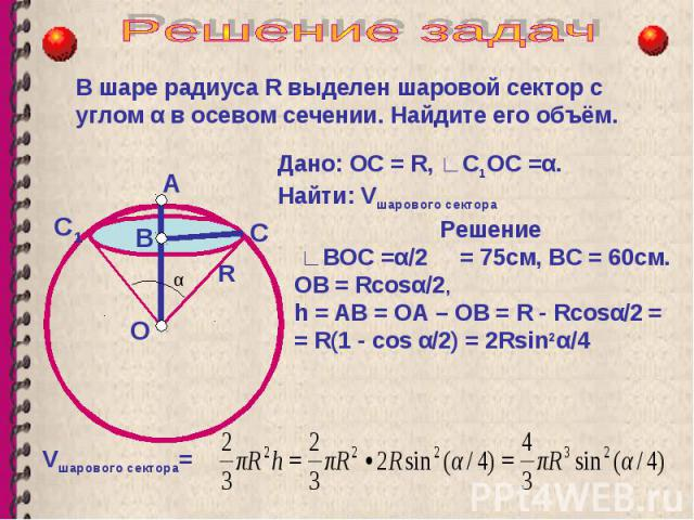 В шаре радиуса R выделен шаровой сектор с углом α в осевом сечении. Найдите его объём. О В А R Дано: ОС = R, С 1 ОС =α. Найти: V шарового сектора С Решение ВОC =α/2 = 75см, ВС = 60см. ОВ = Rсоsα/2, h = АВ = ОА – ОВ = R - Rсоsα/2 = = R(1 - cos α/2) =…