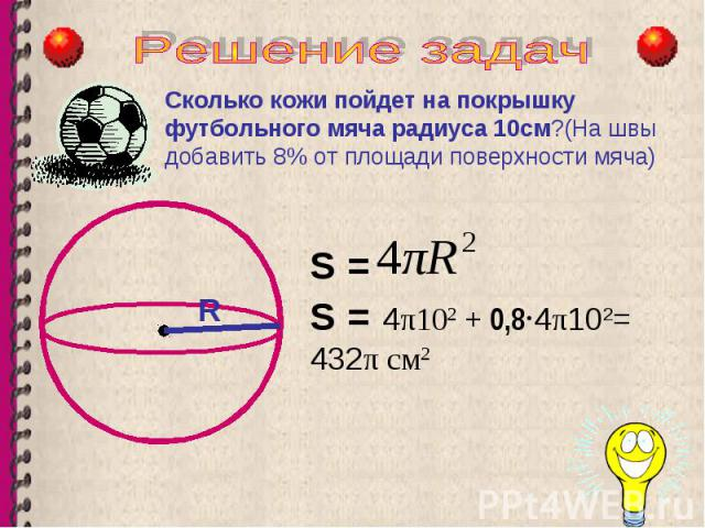R Сколько кожи пойдет на покрышку футбольного мяча радиуса 10см?(На швы добавить 8% от площади поверхности мяча) S = S = 4 π10 2 + 0,8 · 4 π 10 2 = 432 π см 2