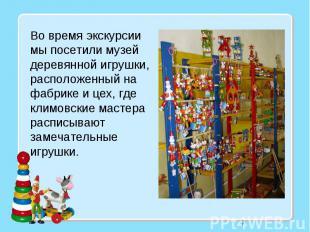7 Во время экскурсии мы посетили музей деревянной игрушки, расположенный на фабр
