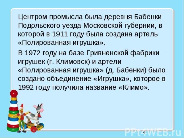 4 Центром промысла была деревня Бабенки Подольского уезда Московской губернии, в которой в 1911 году была создана артель «Полированная игрушка». В 1972 году на базе Гривненской фабрики игрушек (г. Климовск) и артели «Полированная игрушка» (д. Бабенк…