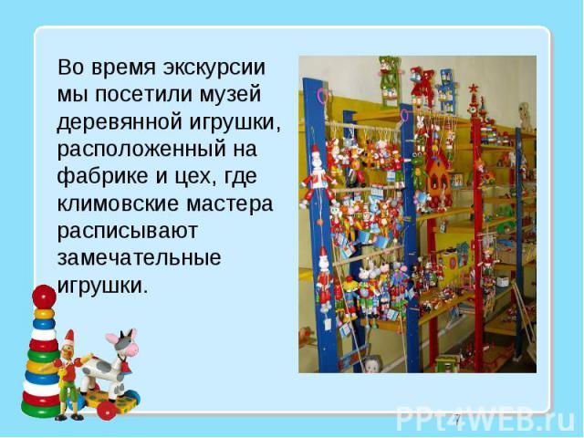 7 Во время экскурсии мы посетили музей деревянной игрушки, расположенный на фабрике и цех, где климовские мастера расписывают замечательные игрушки.