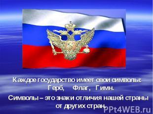 Каждое государство имеет свои символы: Герб, Флаг, Гимн. Символы – это знаки отл