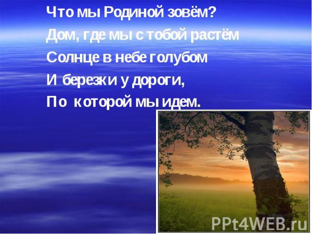 Что мы Родиной зовём? Дом, где мы с тобой растём Солнце в небе голубом И березки у дороги, По которой мы идем.