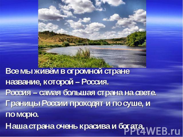 Все мы живём в огромной стране название, которой – Россия. Россия – самая большая страна на свете. Границы России проходят и по суше, и по морю. Наша страна очень красива и богата. Наша страна очень красива и богата.
