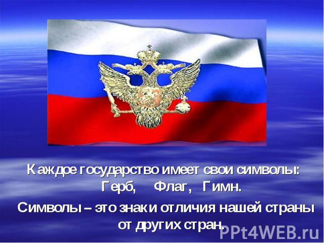 Каждое государство имеет свои символы: Герб, Флаг, Гимн. Символы – это знаки отличия нашей страны от других стран.