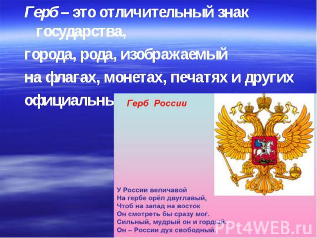Герб – это отличительный знак государства, города, рода, изображаемый на флагах, монетах, печатях и других официальных документах.