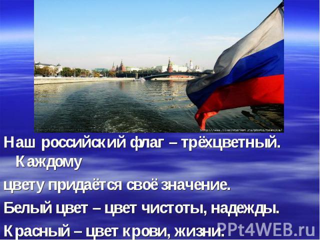 Наш российский флаг – трёхцветный. Каждому цвету придаётся своё значение. Белый цвет – цвет чистоты, надежды. Красный – цвет крови, жизни. Синий – цвет безоблачного мирного неба.