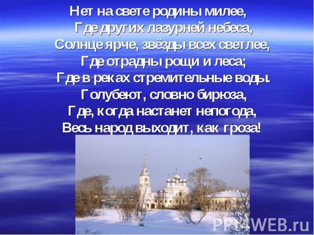 Нет на свете родины милее, Где других лазурней небеса, Солнце ярче, звёзды всех светлее, Где отрадны рощи и леса; Где в реках стремительные воды. Голубеют, словно бирюза, Где, когда настанет непогода, Весь народ выходит, как гроза!