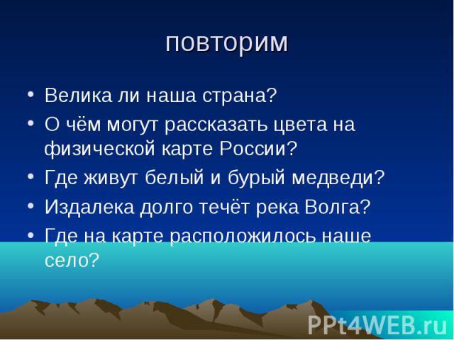 повторим Велика ли наша страна? О чём могут рассказать цвета на физической карте России? Где живут белый и бурый медведи? Издалека долго течёт река Волга? Где на карте расположилось наше село?