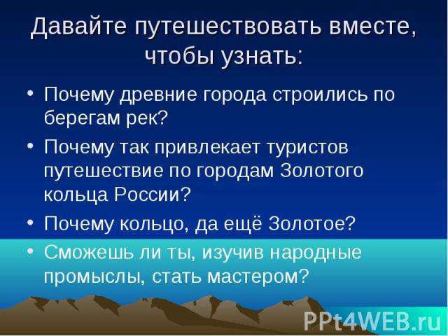 Давайте путешествовать вместе, чтобы узнать: Почему древние города строились по берегам рек? Почему так привлекает туристов путешествие по городам Золотого кольца России? Почему кольцо, да ещё Золотое? Сможешь ли ты, изучив народные промыслы, стать …