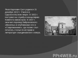 Яков Карлович Грот родился 15 декабря 1812 г. Учился в Царскосельском лицее. В 1