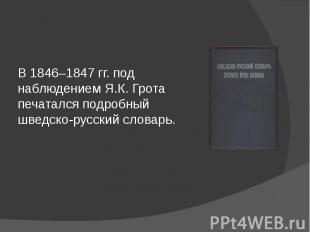 В 1846–1847 гг. под наблюдением Я.К. Грота печатался подробный шведско-русский с