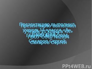 Презентацию выполнилученик 11 класса «А»ГБОУ СОШ №2034Сахаров Сергей
