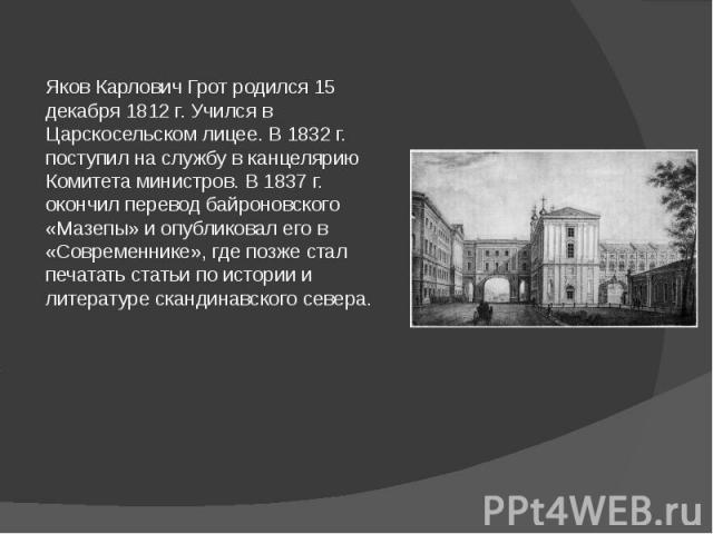 Яков Карлович Грот родился 15 декабря 1812 г. Учился в Царскосельском лицее. В 1832 г. поступил на службу в канцелярию Комитета министров. В 1837 г. окончил перевод байроновского «Мазепы» и опубликовал его в «Современнике», где позже стал печатать с…