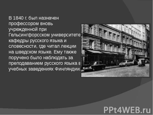 В 1840 г. был назначен профессором вновь учрежденной при Гельсингфорсском университете кафедры русского языка и словесности, где читал лекции на шведском языке. Ему также поручено было наблюдать за преподаванием русского языка в учебных заведениях Ф…