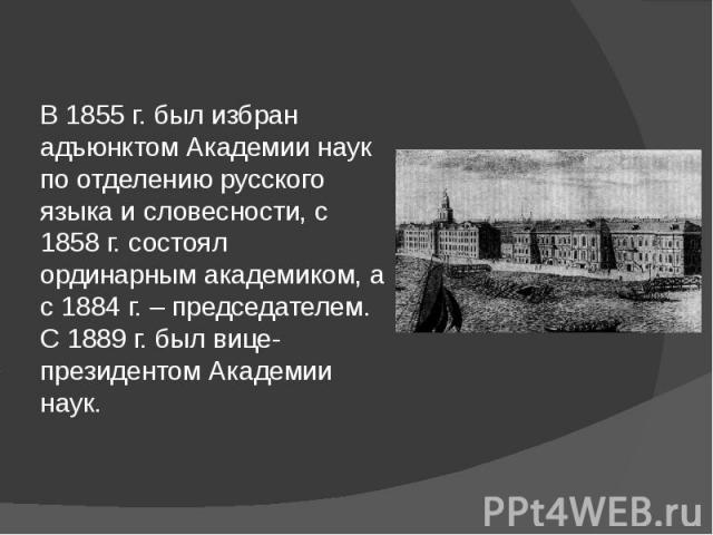 В 1855 г. был избран адъюнктом Академии наук по отделению русского языка и словесности, с 1858 г. состоял ординарным академиком, а с 1884 г. – председателем. С 1889 г. был вице-президентом Академии наук.