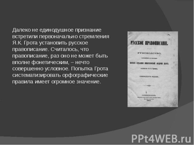Далеко не единодушное признание встретили первоначально стремления Я.К. Грота установить русское правописание. Считалось, что правописание, раз оно не может быть вполне фонетическим, – нечто совершенно условное. Попытка Грота систематизировать орфог…