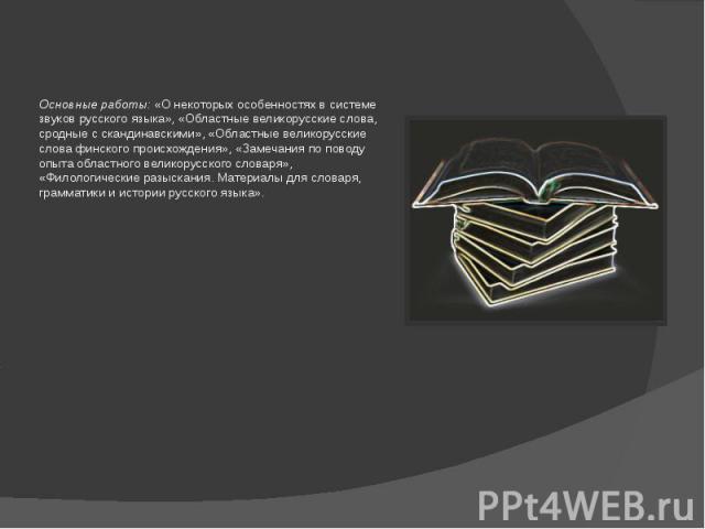 Основные работы: «О некоторых особенностях в системе звуков русского языка», «Областные великорусские слова, сродные с скандинавскими», «Областные великорусские слова финского происхождения», «Замечания по поводу опыта областного великорусского слов…