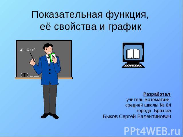 Показательная функция, её свойства и график Разработал учитель математики средней школы 64 города Брянска Быков Сергей Валентинович