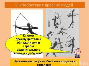 3. Изобретения древних людей Наскальные рисунки. Охотники с луком и стрелами Как
