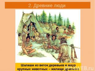 2. Древние люди Шалаши из веток деревьев и шкур крупных животных – жилище древне