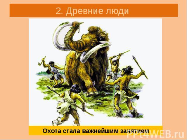 2. Древние люди Охота стала важнейшим занятием