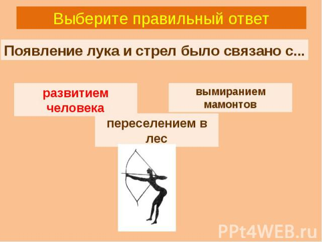 Выберите правильный ответ Появление лука и стрел было связано с... вымиранием мамонтов развитием человека переселением в лес развитием человека