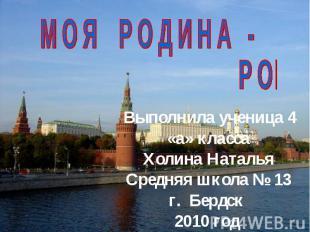 Выполнила ученица 4 «а» класса Холина Наталья Средняя школа 13 г. Бердск 2010 го