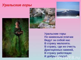 Уральские горы По каменным плитам Ведут за собой нас В страну малахита. В страну