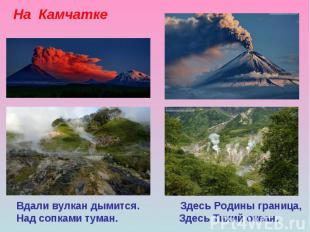 На Камчатке Вдали вулкан дымится. Здесь Родины граница, Над сопками туман. Здесь