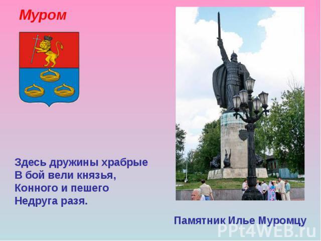 Муром Памятник Илье Муромцу Здесь дружины храбрые В бой вели князья, Конного и пешего Недруга разя.