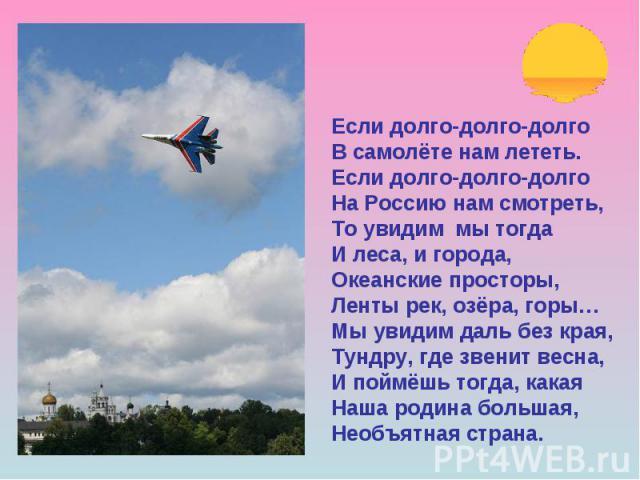 Если долго-долго-долго В самолёте нам лететь. Если долго-долго-долго На Россию нам смотреть, То увидим мы тогда И леса, и города, Океанские просторы, Ленты рек, озёра, горы… Мы увидим даль без края, Тундру, где звенит весна, И поймёшь тогда, какая Н…