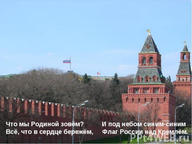 Что мы Родиной зовём? И под небом синим-синим Всё, что в сердце бережём, Флаг России над Кремлём.