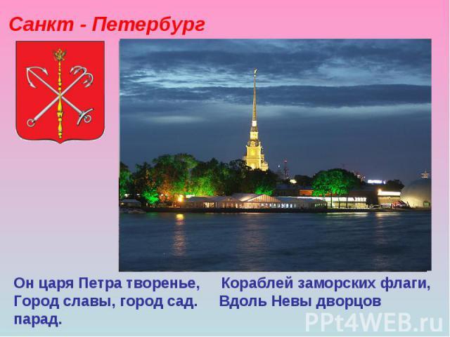 Санкт - Петербург Он царя Петра творенье, Кораблей заморских флаги, Город славы, город сад. Вдоль Невы дворцов парад.