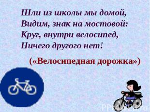 Шли из школы мы домой, Видим, знак на мостовой: Круг, внутри велосипед, Ничего д